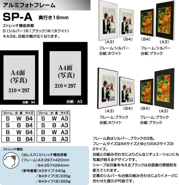 アルミフォトフレーム SP-A 奥行き19mm ストレッチ機能搭載 S:(シルバー)B:(ブラック)W:(ホワイト)※A3は、台紙の幅が広くなります。 フレーム色はシルバー、ブラックの2色。フレームサイズはB4サイズとゆとりのA3サイズの2サイズ。台紙との組み合わせによりどんなシチュエーションにも写真が映えるデザインです。シャープな印象を与えるブラックはお部屋の雰囲気を変えてくれます。定番のシルバーも台紙の組み合わせによりイメージに合わせた展示が可能です。